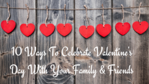 10 Ideas to Celebrate Valentine's Day with Your Family and Friends