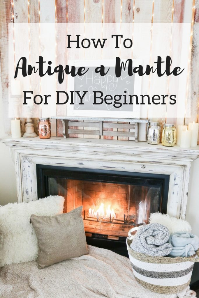 How To Antique a Fireplace for DIY Beginners | rustic DIY | Joanna Gaines | farmhouse style | farmhouse DIY | easy home DIY | white fireplace mantle |