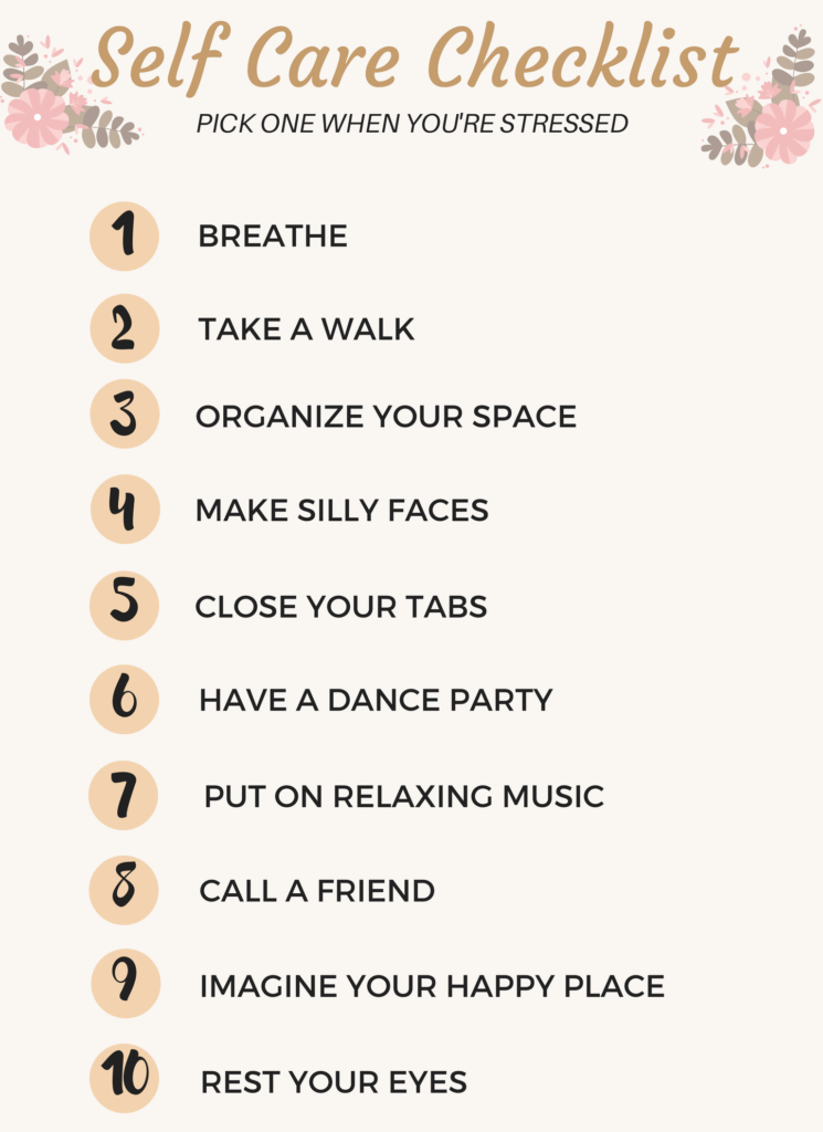 Self care checklist for when you're feeling overwhelmed or stressed. Try one of these. Breathe, take a walk, organize your space, make silly faces, close your tabs, have a dance party, put on relaxing music, call a friend, imagine your happy place, rest your eyes