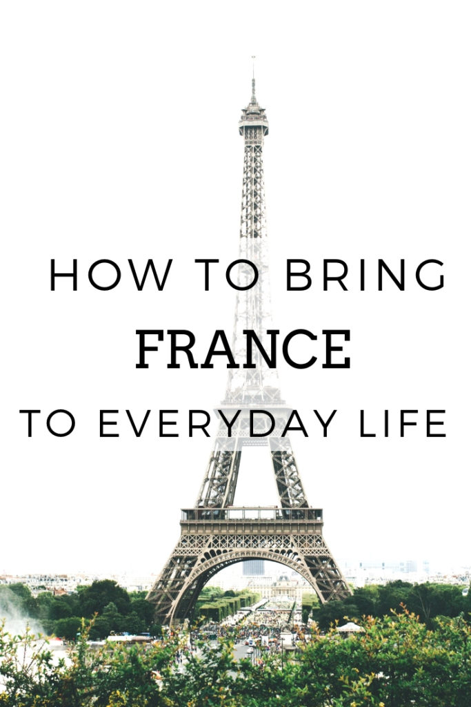 How to incorporate french lifestyle tips, habits, and secrets into your everyday life as a way to life your France travels at home